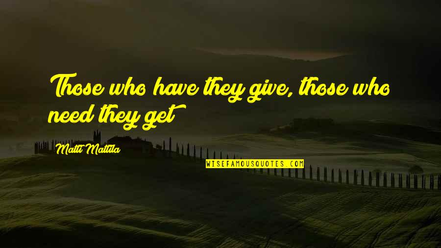 Idiom Quotes By Matti Mattila: Those who have they give, those who need