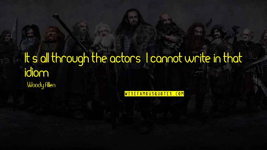 Idiom Quotes By Woody Allen: It's all through the actors; I cannot write