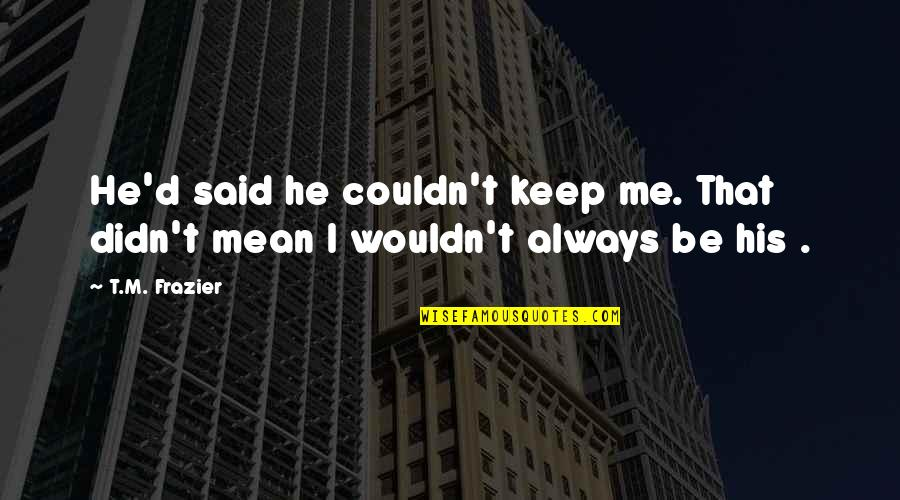 Idioma Quotes By T.M. Frazier: He'd said he couldn't keep me. That didn't
