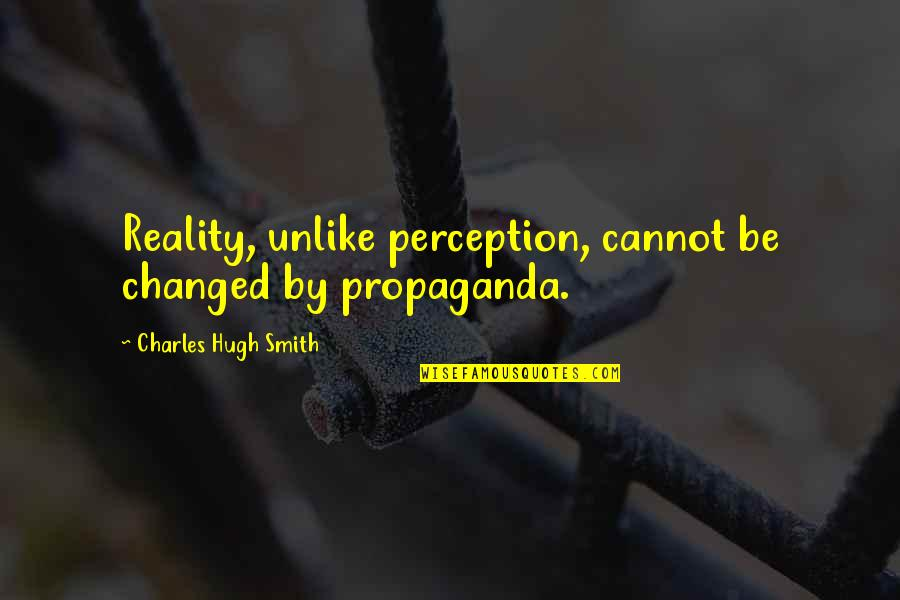 Idiots In Love Quotes By Charles Hugh Smith: Reality, unlike perception, cannot be changed by propaganda.