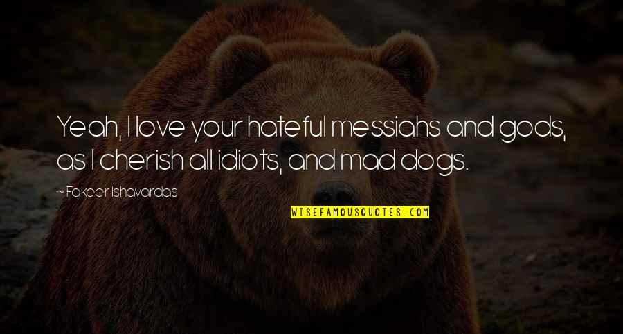 Idiots In Love Quotes By Fakeer Ishavardas: Yeah, I love your hateful messiahs and gods,
