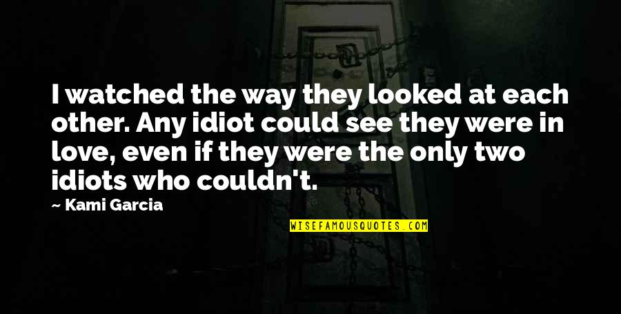Idiots In Love Quotes By Kami Garcia: I watched the way they looked at each