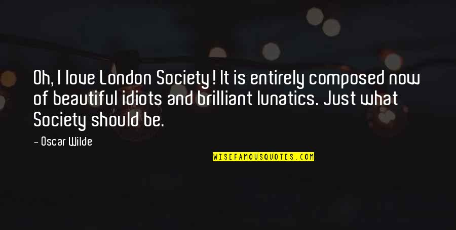 Idiots In Love Quotes By Oscar Wilde: Oh, I love London Society! It is entirely