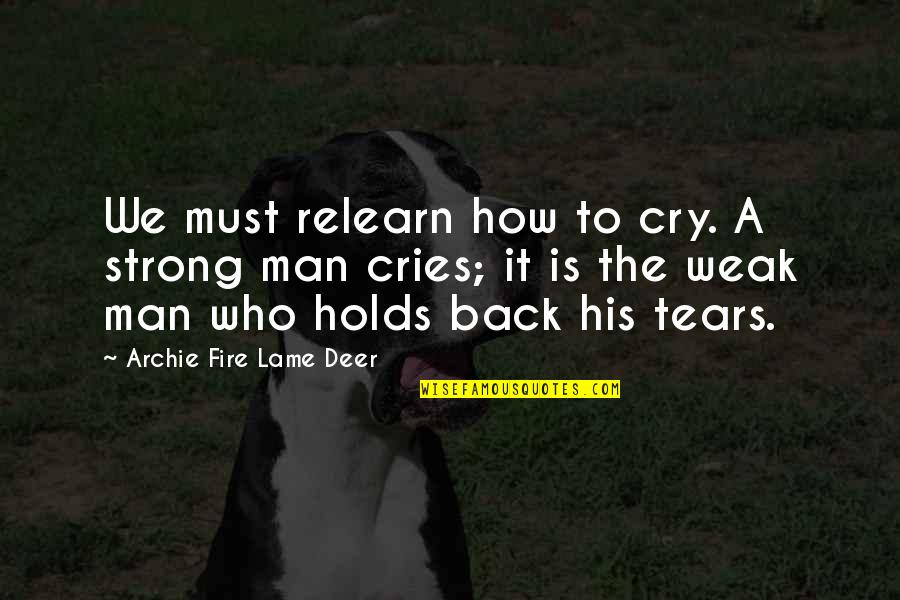 If A Man Cries Quotes By Archie Fire Lame Deer: We must relearn how to cry. A strong