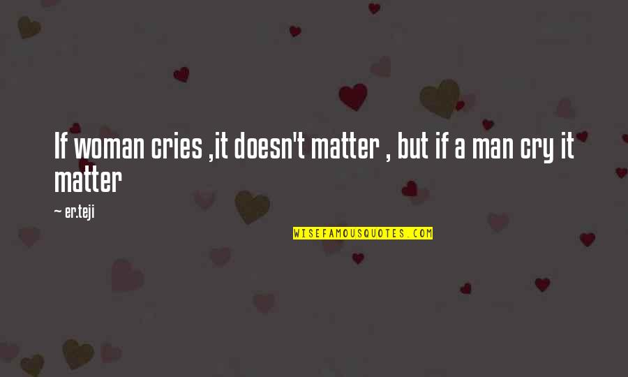 If A Man Cries Quotes By Er.teji: If woman cries ,it doesn't matter , but