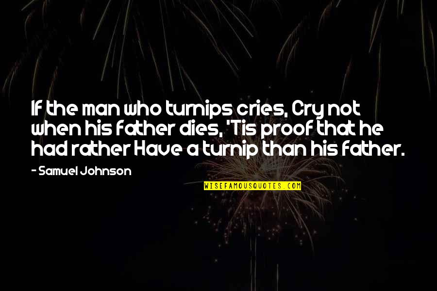 If A Man Cries Quotes By Samuel Johnson: If the man who turnips cries, Cry not