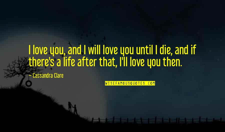 If I Die Love Quotes By Cassandra Clare: I love you, and I will love you