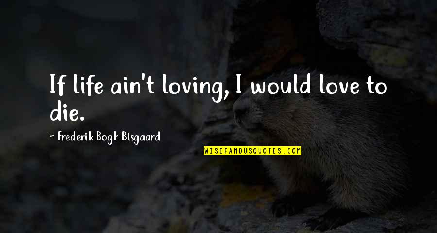 If I Die Love Quotes By Frederik Bogh Bisgaard: If life ain't loving, I would love to