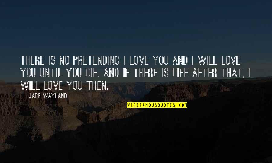 If I Die Love Quotes By Jace Wayland: There is no pretending I love you and