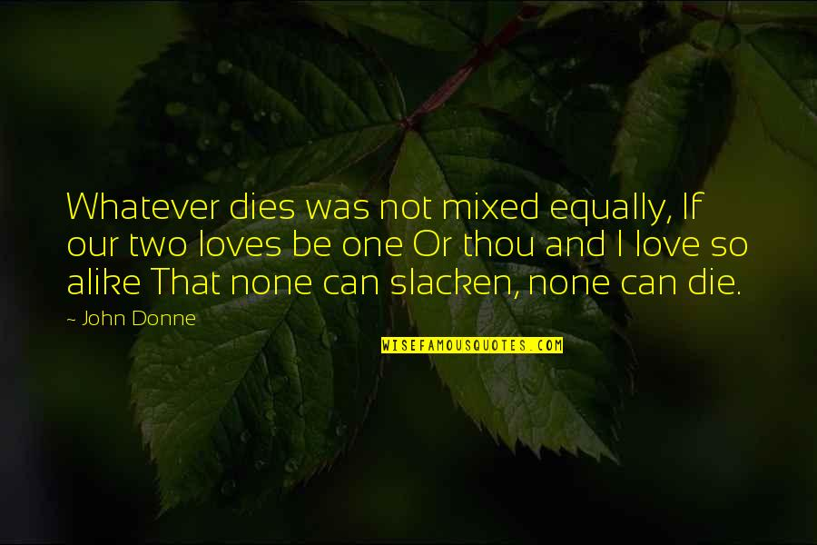 If I Die Love Quotes By John Donne: Whatever dies was not mixed equally, If our