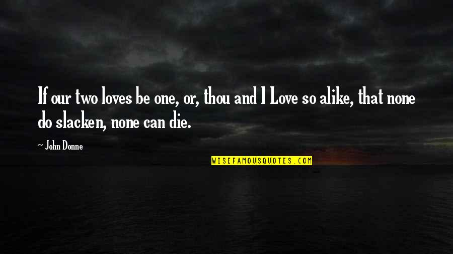 If I Die Love Quotes By John Donne: If our two loves be one, or, thou