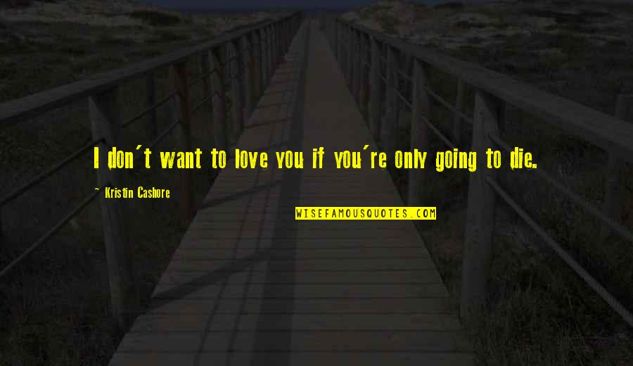 If I Die Love Quotes By Kristin Cashore: I don't want to love you if you're
