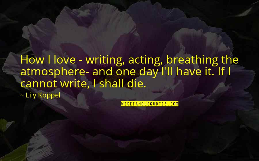 If I Die Love Quotes By Lily Koppel: How I love - writing, acting, breathing the