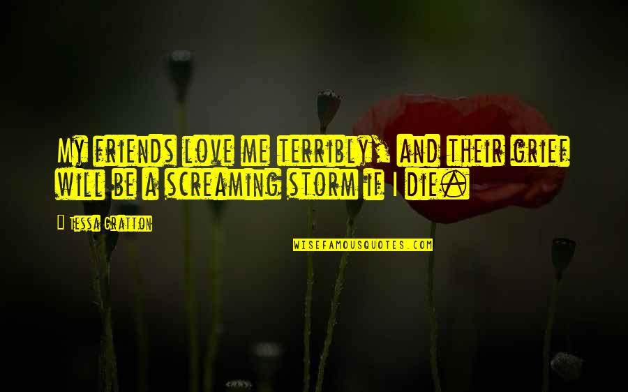 If I Die Love Quotes By Tessa Gratton: My friends love me terribly, and their grief
