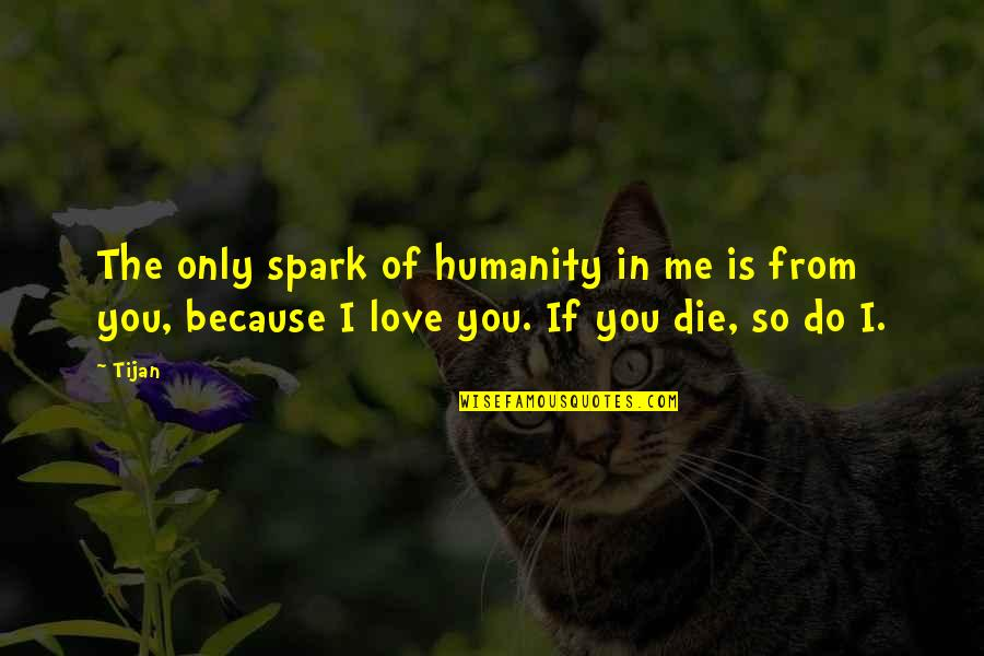 If I Die Love Quotes By Tijan: The only spark of humanity in me is