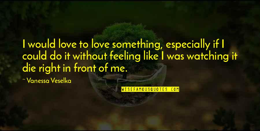 If I Die Love Quotes By Vanessa Veselka: I would love to love something, especially if