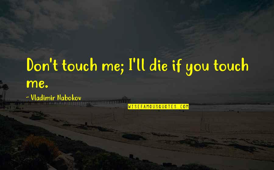 If I Die Love Quotes By Vladimir Nabokov: Don't touch me; I'll die if you touch