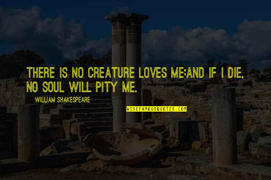 If I Die Love Quotes By William Shakespeare: There is no creature loves me;And if I