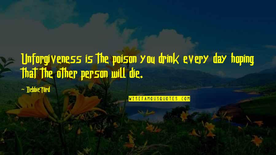 If I Die Soon Quotes By Debbie Ford: Unforgiveness is the poison you drink every day