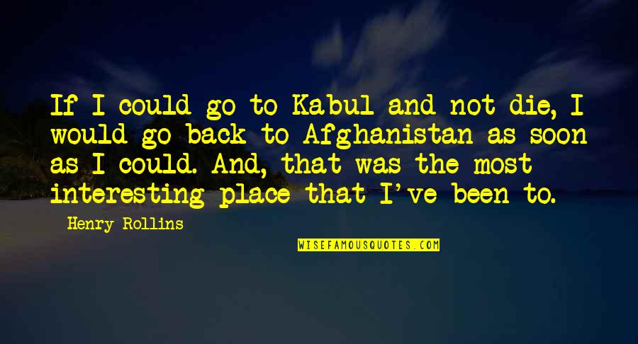 If I Die Soon Quotes By Henry Rollins: If I could go to Kabul and not