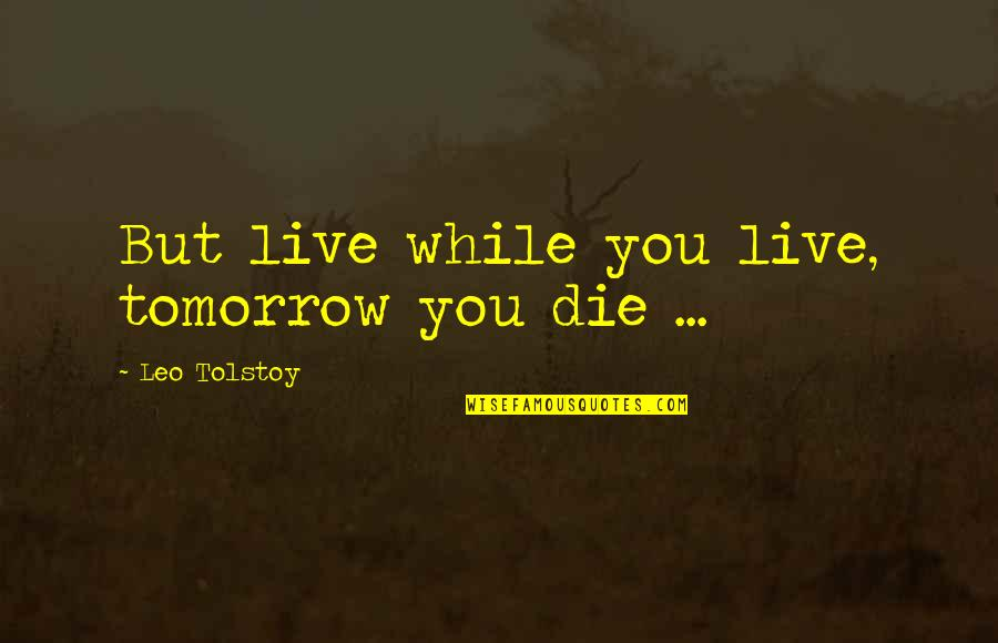 If I Die Soon Quotes By Leo Tolstoy: But live while you live, tomorrow you die