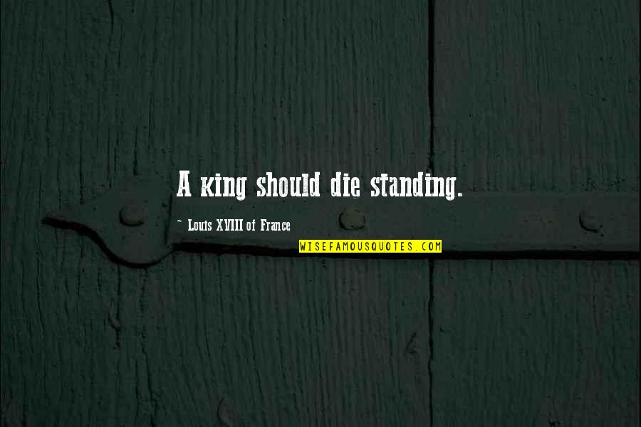 If I Die Soon Quotes By Louis XVIII Of France: A king should die standing.