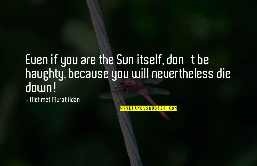 If I Die Soon Quotes By Mehmet Murat Ildan: Even if you are the Sun itself, don't