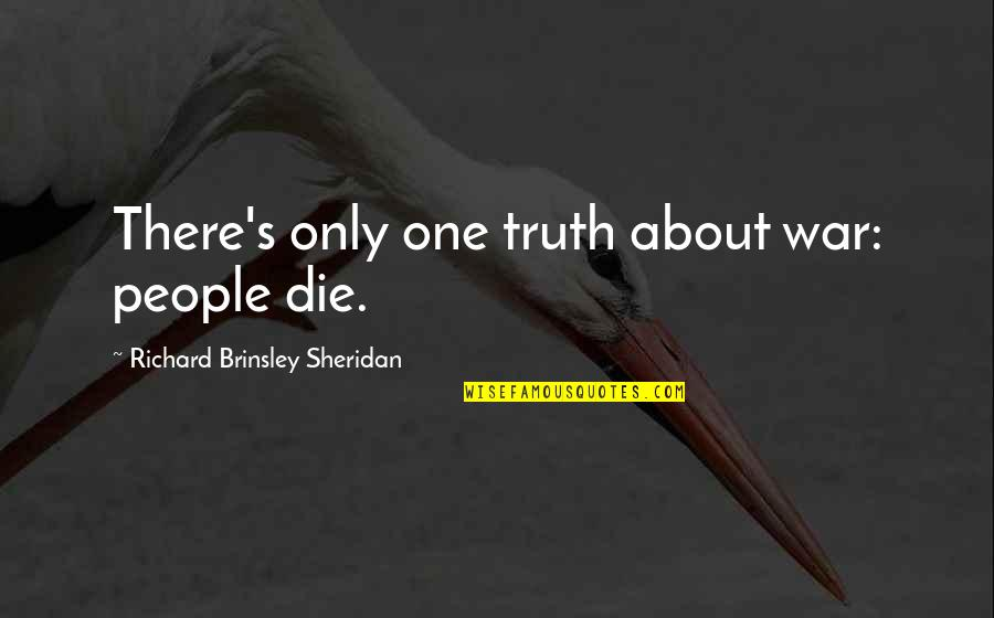 If I Die Soon Quotes By Richard Brinsley Sheridan: There's only one truth about war: people die.