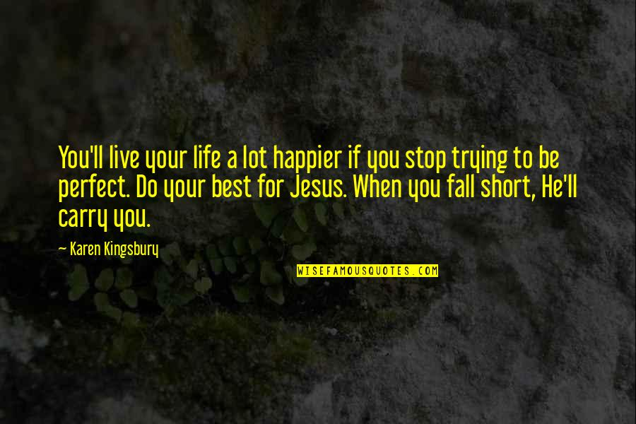 If I Fall For You Quotes By Karen Kingsbury: You'll live your life a lot happier if