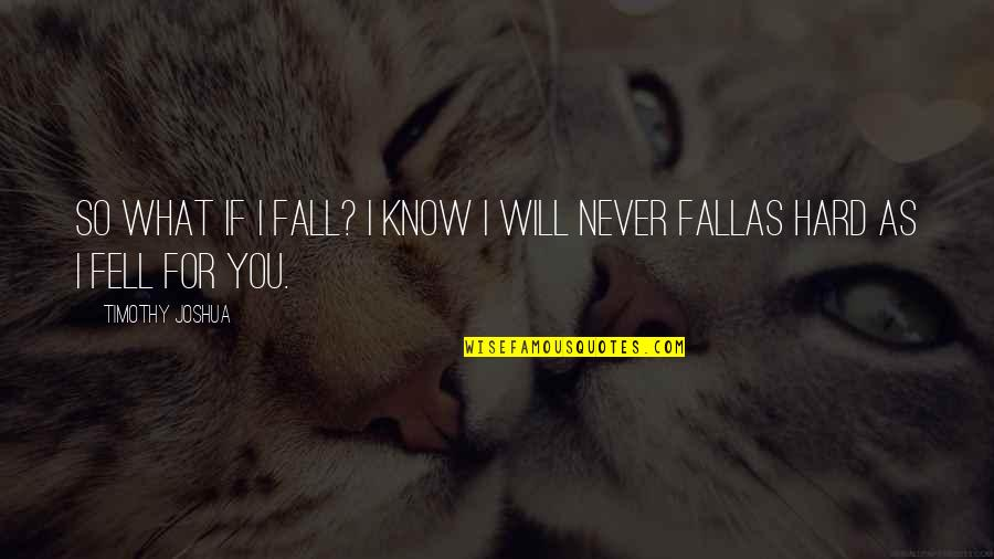 If I Fall For You Quotes By Timothy Joshua: So what if I fall? I know I