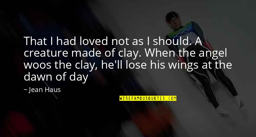 If I Had Wings Quotes By Jean Haus: That I had loved not as I should.