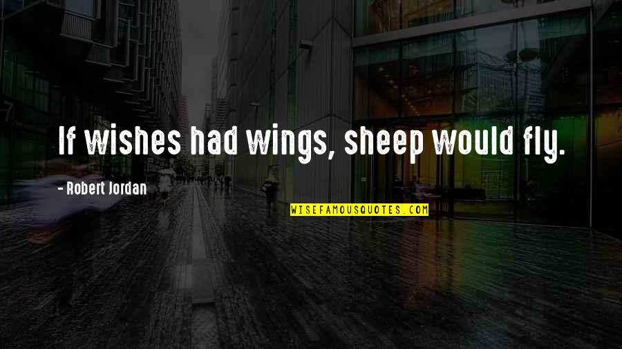 If I Had Wings Quotes By Robert Jordan: If wishes had wings, sheep would fly.