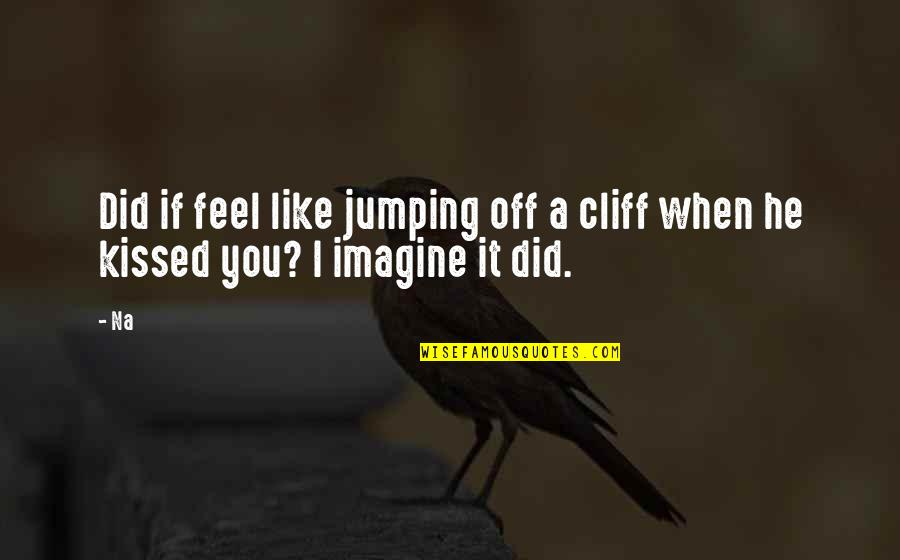 If I Kissed You Quotes By Na: Did if feel like jumping off a cliff