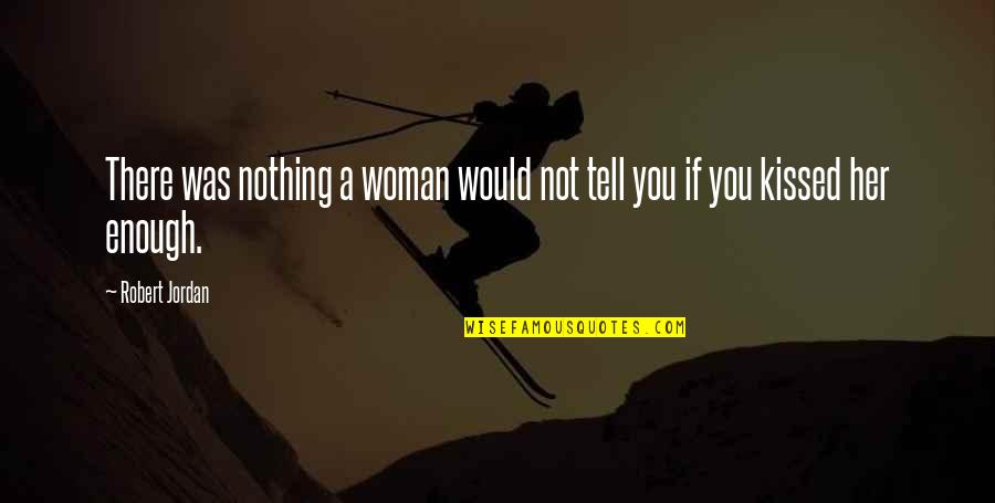 If I Kissed You Quotes By Robert Jordan: There was nothing a woman would not tell