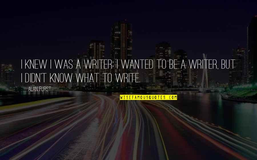 If I Knew Now What I Didn Know Then Quotes By Alan Furst: I knew I was a writer; I wanted
