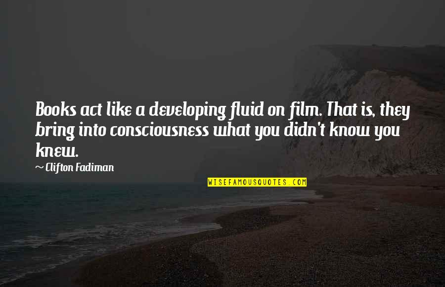 If I Knew Now What I Didn Know Then Quotes By Clifton Fadiman: Books act like a developing fluid on film.