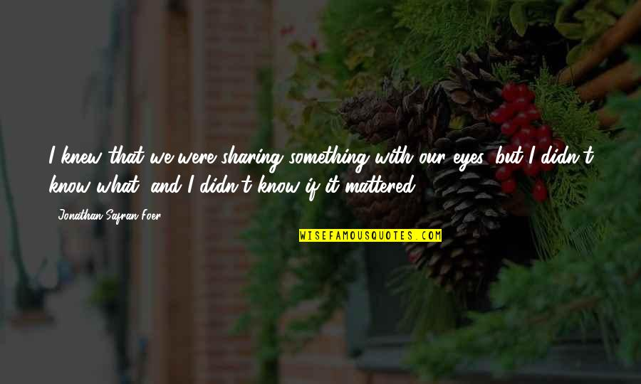 If I Knew Now What I Didn Know Then Quotes By Jonathan Safran Foer: I knew that we were sharing something with