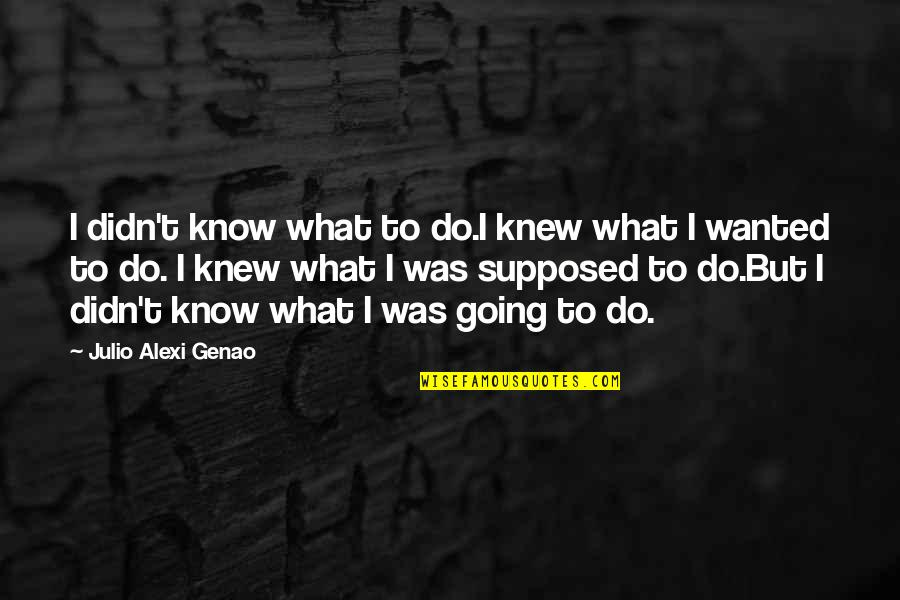 If I Knew Now What I Didn Know Then Quotes By Julio Alexi Genao: I didn't know what to do.I knew what