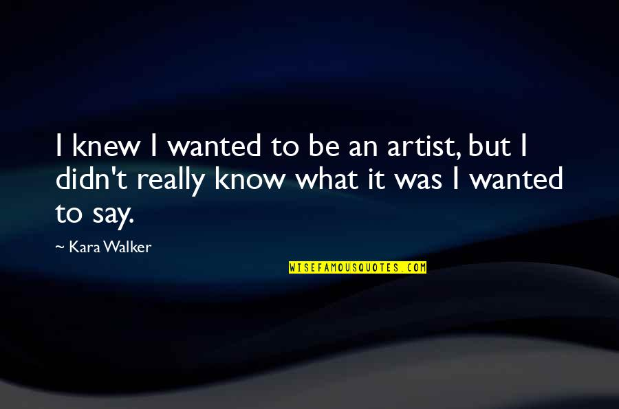 If I Knew Now What I Didn Know Then Quotes By Kara Walker: I knew I wanted to be an artist,