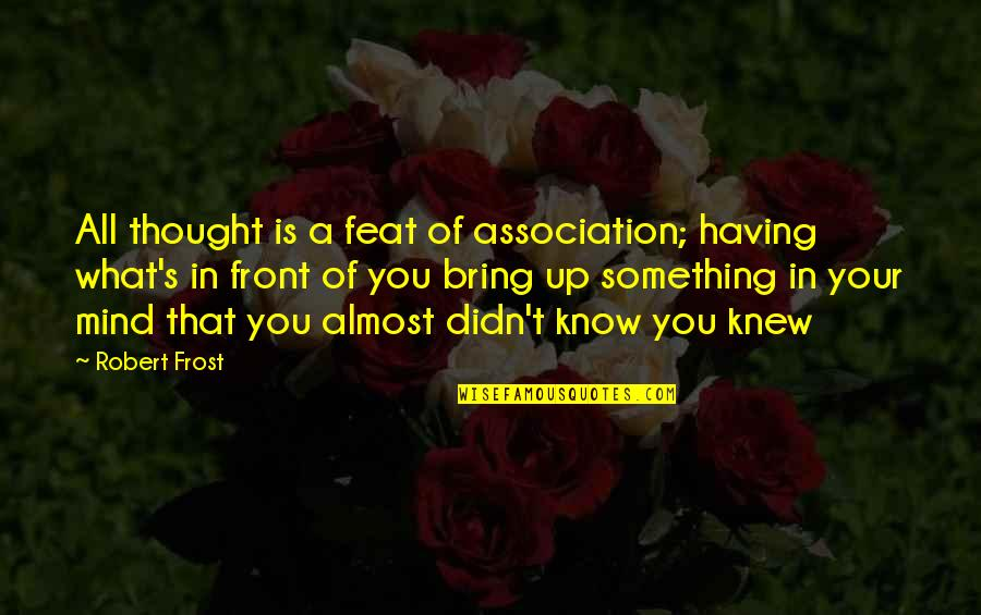 If I Knew Now What I Didn Know Then Quotes By Robert Frost: All thought is a feat of association; having