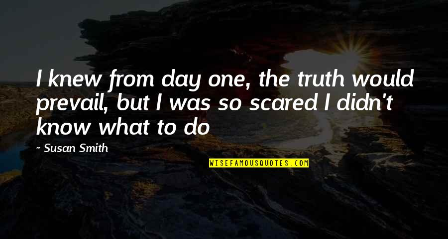 If I Knew Now What I Didn Know Then Quotes By Susan Smith: I knew from day one, the truth would