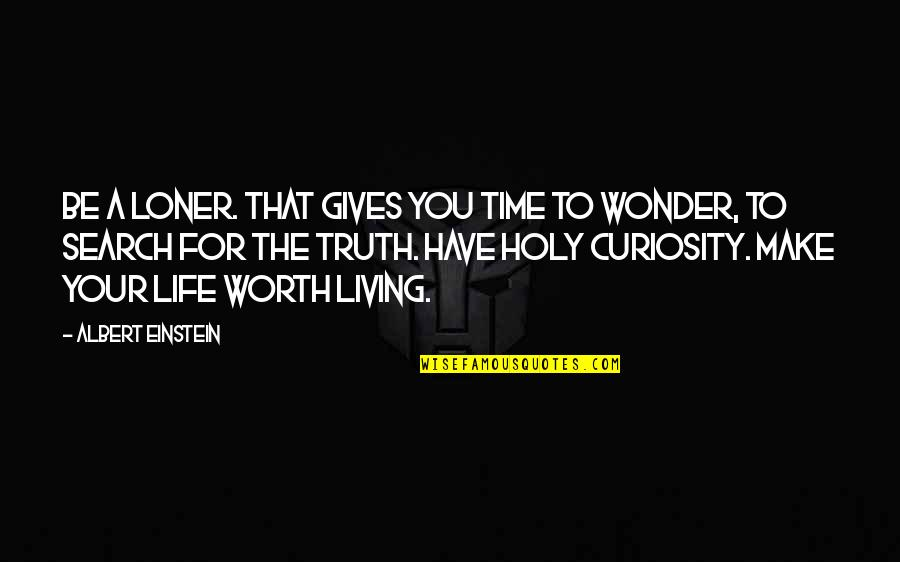 If I Was Worth It Quotes By Albert Einstein: Be a loner. That gives you time to