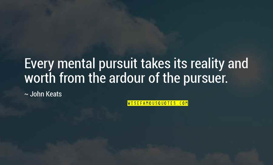 If I Was Worth It Quotes By John Keats: Every mental pursuit takes its reality and worth