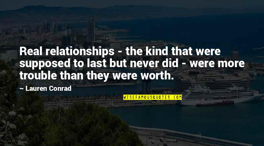 If I Was Worth It Quotes By Lauren Conrad: Real relationships - the kind that were supposed