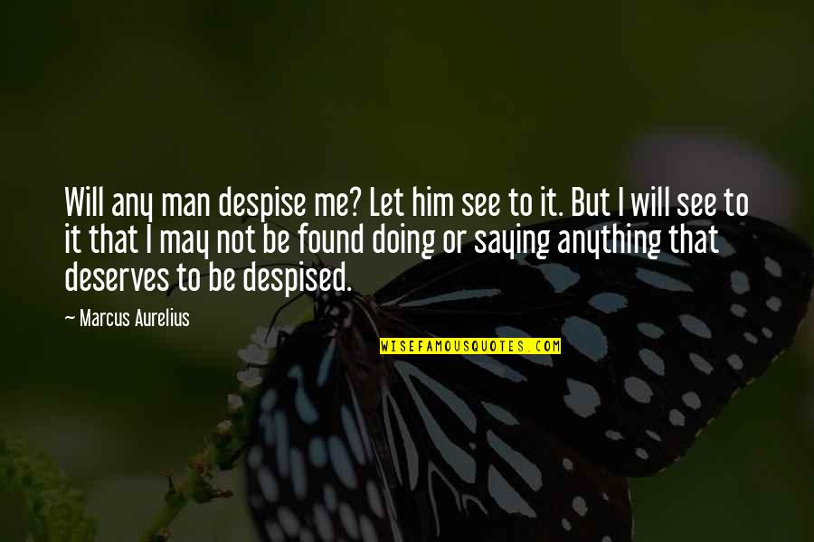If I Was Worth It Quotes By Marcus Aurelius: Will any man despise me? Let him see