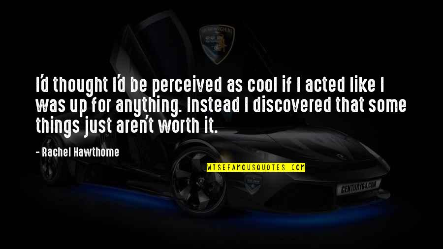 If I Was Worth It Quotes By Rachel Hawthorne: I'd thought I'd be perceived as cool if
