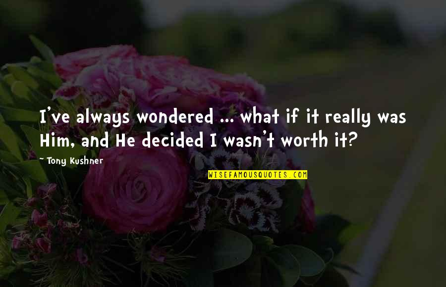 If I Was Worth It Quotes By Tony Kushner: I've always wondered ... what if it really