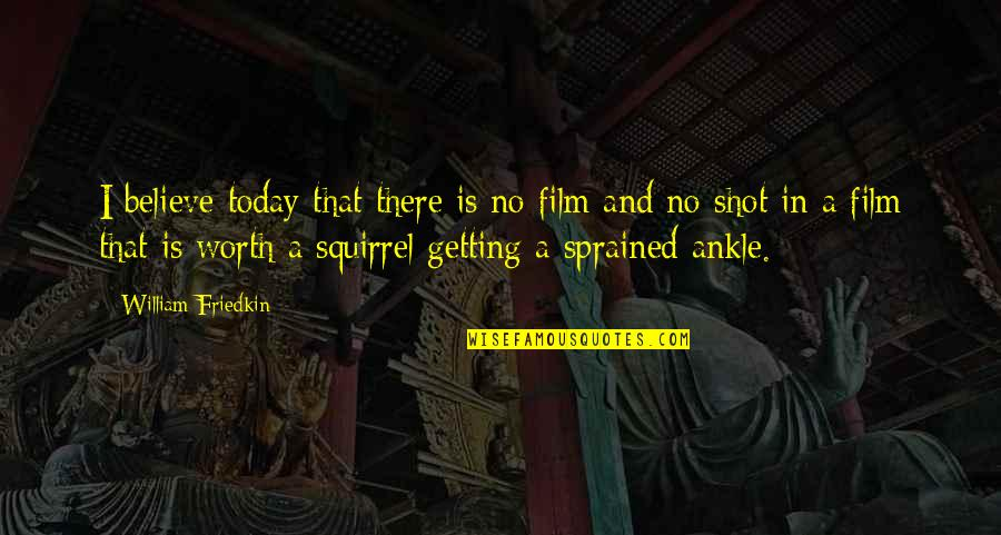 If I Was Worth It Quotes By William Friedkin: I believe today that there is no film
