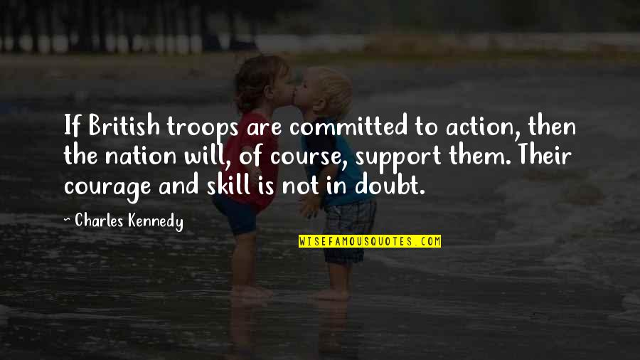 If In Doubt Quotes By Charles Kennedy: If British troops are committed to action, then