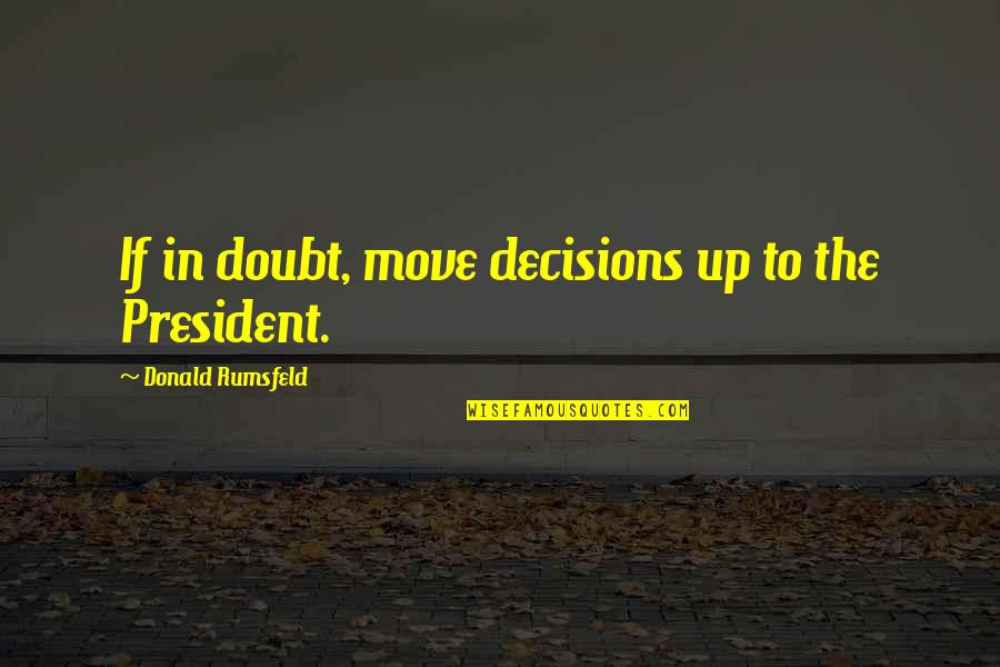 If In Doubt Quotes By Donald Rumsfeld: If in doubt, move decisions up to the